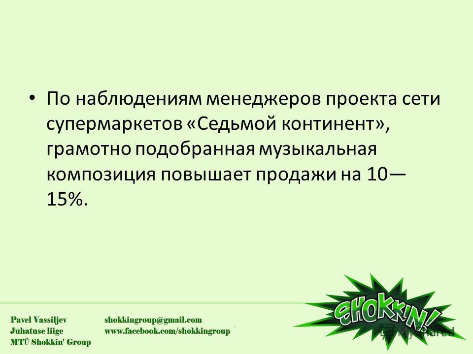 По наблюдениям менеджеров проекта сети супермаркетов «Седьмой континент», грамотно подобранная музыкальная композиция повышает продажи на 10 15%.