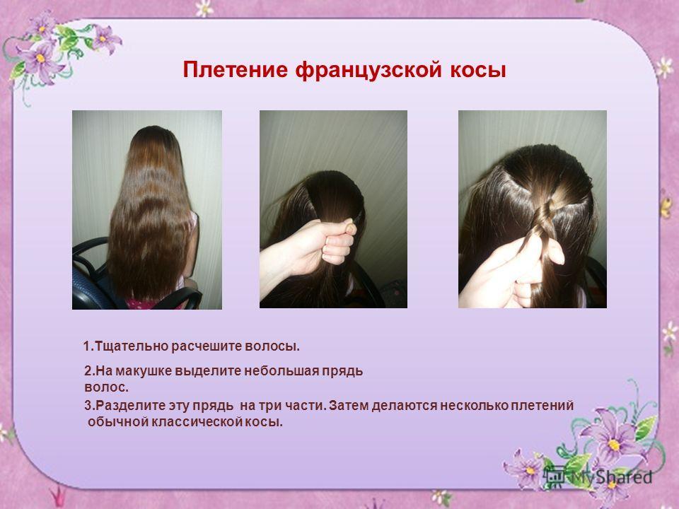1. Тщательно расчешите волосы. 2. На макушке выделите небольшая прядь волос. 3. Разделите эту прядь на три части. Затем делаются несколько плетений обычной классической косы. Плетение французской косы