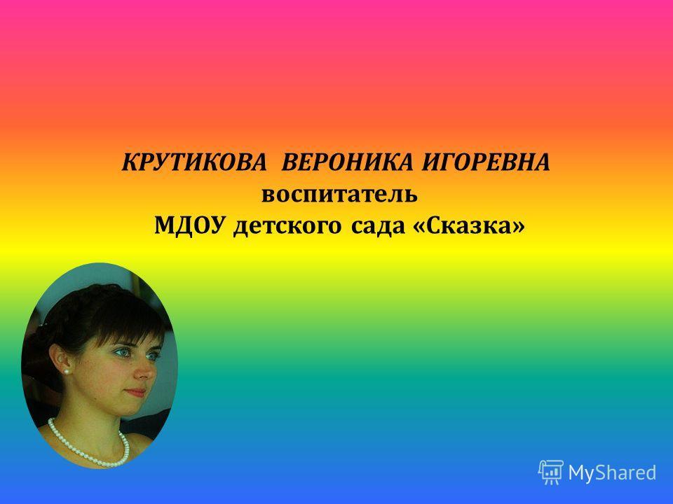 КРУТИКОВА ВЕРОНИКА ИГОРЕВНА воспитатель МДОУ детского сада «Сказка»