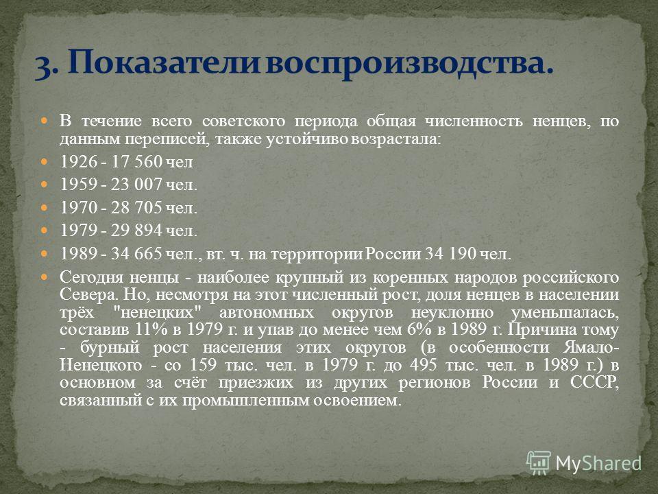 В течение всего советского периода общая численность ненцев, по данным переписей, также устойчиво возрастала: 1926 - 17 560 чел 1959 - 23 007 чел. 1970 - 28 705 чел. 1979 - 29 894 чел. 1989 - 34 665 чел., вт. ч. на территории России 34 190 чел. Сегод