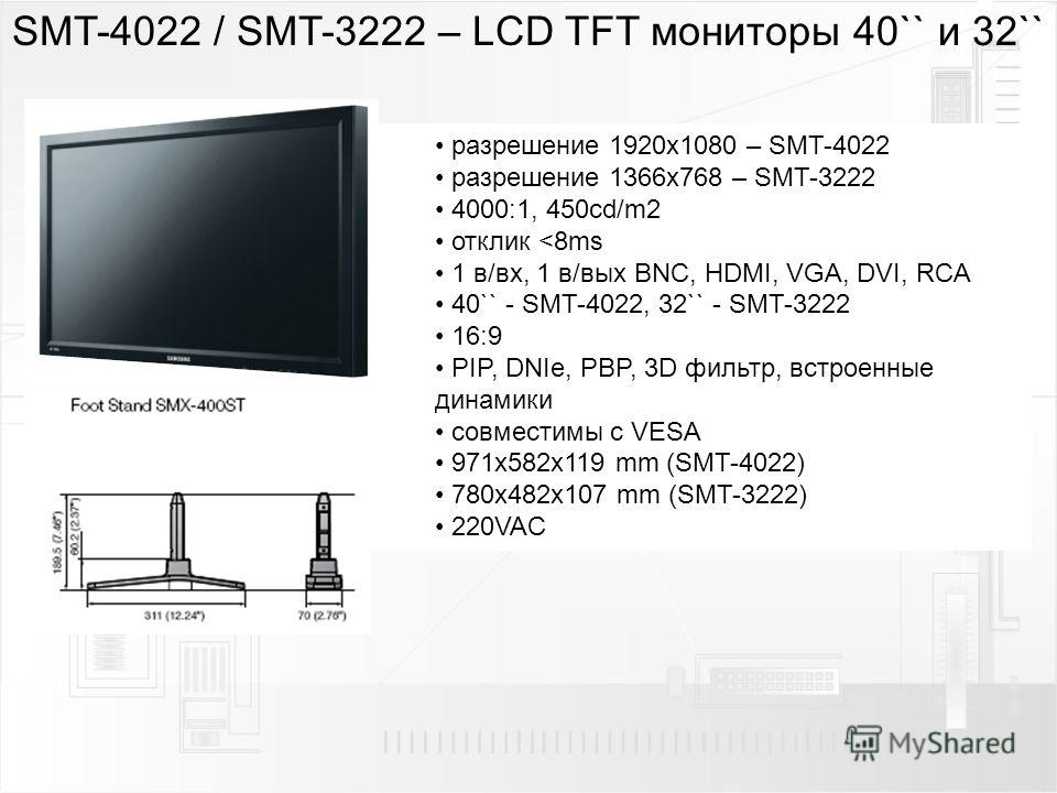 SMT-4022 / SMT-3222 – LCD TFT мониторы 40`` и 32`` разрешение 1920 х 1080 – SMT-4022 разрешение 1366x768 – SMT-3222 4000:1, 450cd/m2 отклик