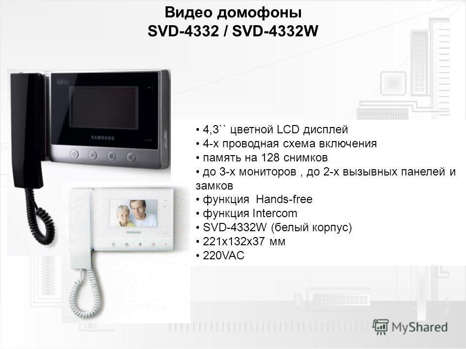 Видео домофоны SVD-4332 / SVD-4332W 4,3`` цветной LCD дисплей 4-х проводная схема включения память на 128 снимков до 3-х мониторов, до 2-х вызывных панелей и замков функция Hands-free функция Intercom SVD-4332W (белый корпус) 221 х 132 х 37 мм 220VAC