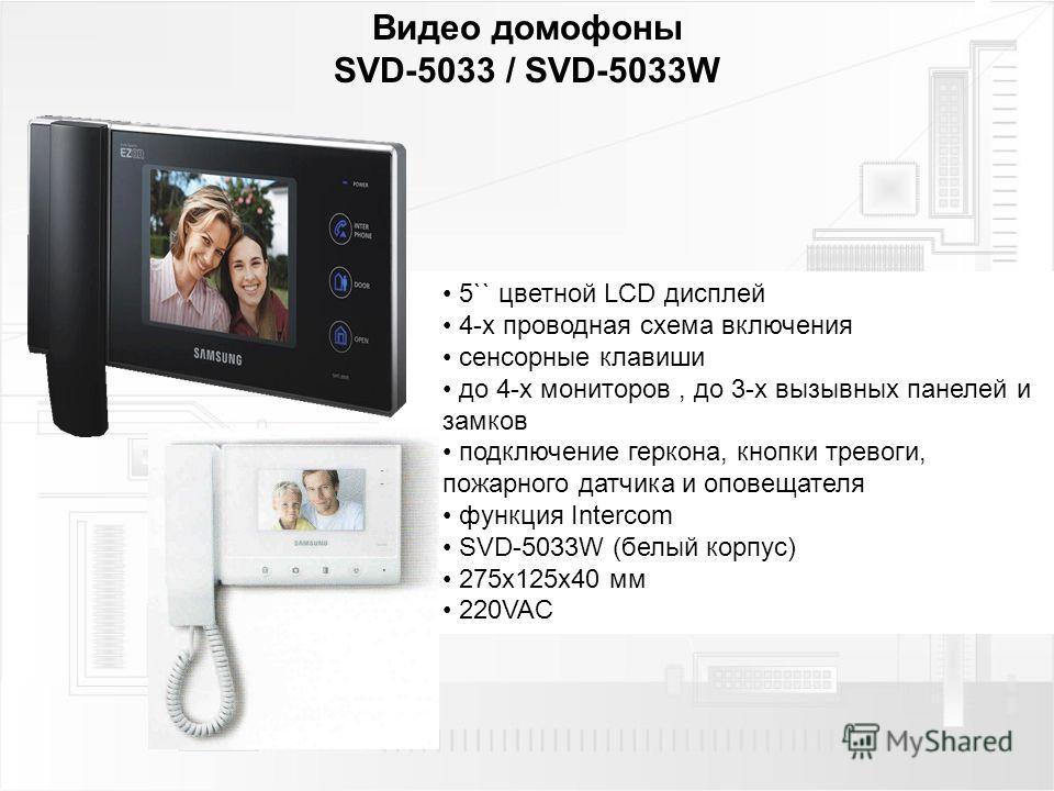 Видео домофоны SVD-5033 / SVD-5033W 5`` цветной LCD дисплей 4-х проводная схема включения сенсорные клавиши до 4-х мониторов, до 3-х вызывных панелей и замков подключение геркона, кнопки тревоги, пожарного датчика и оповещателя функция Intercom SVD-5