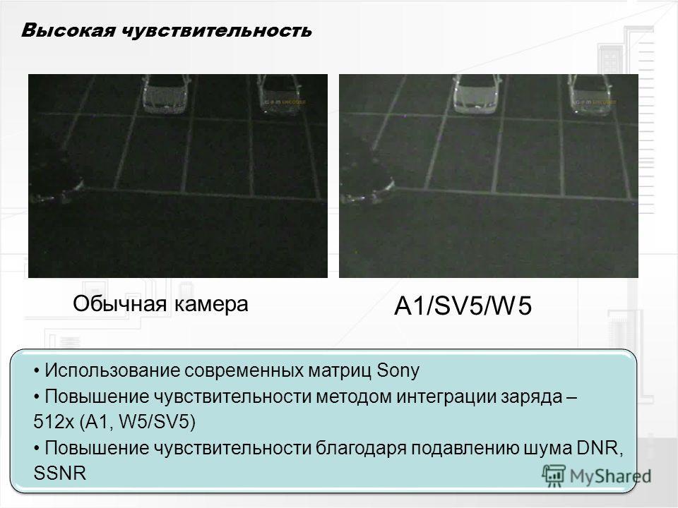 Высокая чувствительность Обычная камера A1/SV5/W5 Использование современных матриц Sony Повышение чувствительности методом интеграции заряда – 512x (A1, W5/SV5) Повышение чувствительности благодаря подавлению шума DNR, SSNR