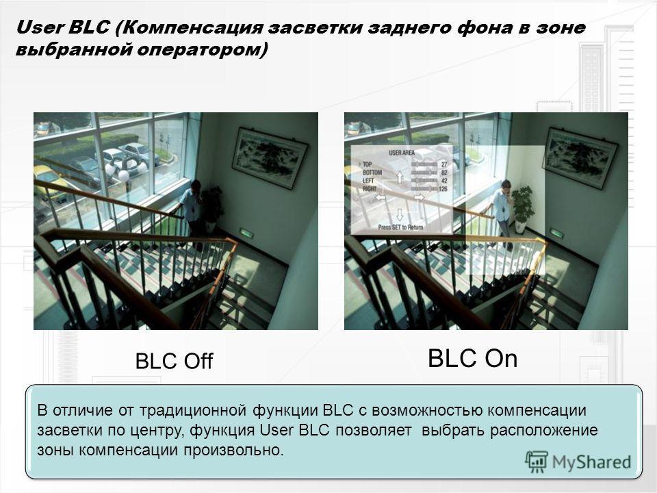 User BLC (Компенсация засветки заднего фона в зоне выбранной оператором) BLC Off BLC On В отличие от традиционной функции BLC с возможностью компенсации засветки по центру, функция User BLC позволяет выбрать расположение зоны компенсации произвольно.