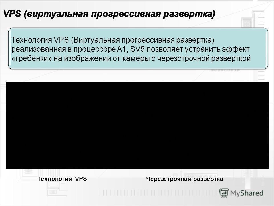 Технология VPS (Виртуальная прогрессивная развертка) реализованная в процессоре A1, SV5 позволяет устранить эффект «гребенки» на изображении от камеры с чересстрочной разверткой Черезстрочная развертка Технология VPS