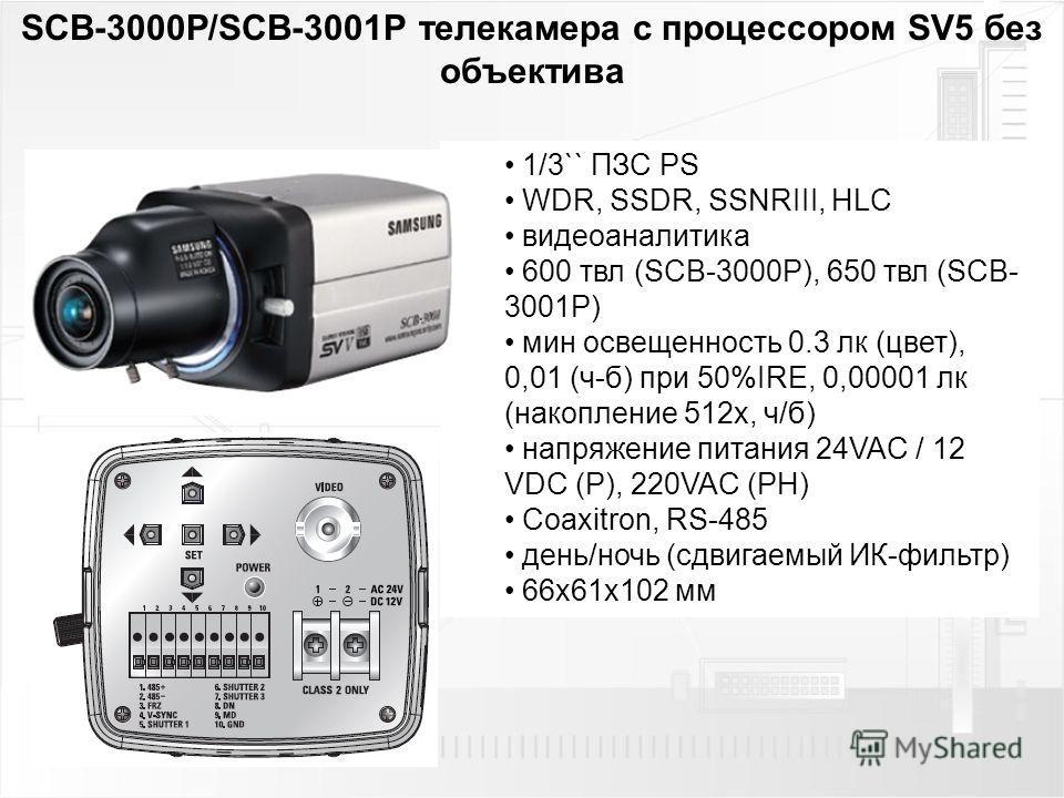 SCB-3000P/SCB-3001P телекамера с процессором SV5 без объектива 1/3`` ПЗС PS WDR, SSDR, SSNRIII, HLC видеоаналитика 600 твл (SCB-3000P), 650 твл (SCB- 3001P) мин освещенность 0.3 лк (цвет), 0,01 (ч-б) при 50%IRE, 0,00001 лк (накопление 512 х, ч/б) нап