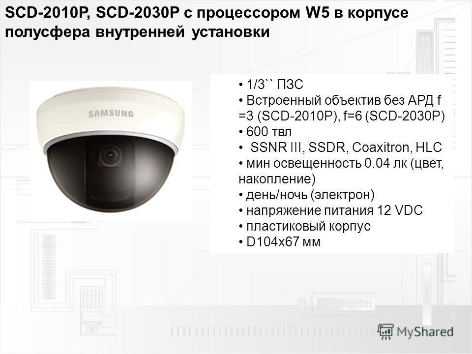 SCD-2010P, SCD-2030P с процессором W5 в корпусе полусфера внутренней установки 1/3`` ПЗС Встроенный объектив без АРД f =3 (SCD-2010P), f=6 (SCD-2030P) 600 твл SSNR III, SSDR, Coaxitron, HLC мин освещенность 0.04 лк (цвет, накопление) день/ночь (элект