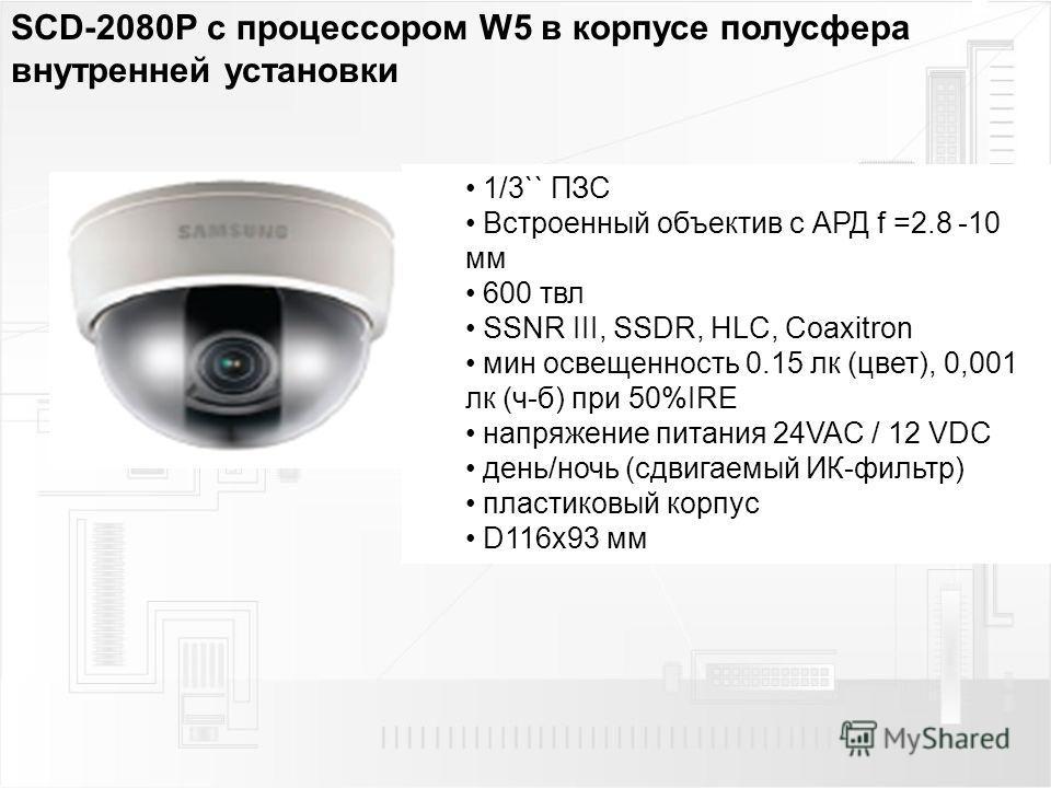 SCD-2080P с процессором W5 в корпусе полусфера внутренней установки 1/3`` ПЗС Встроенный объектив с АРД f =2.8 -10 мм 600 твл SSNR III, SSDR, HLC, Coaxitron мин освещенность 0.15 лк (цвет), 0,001 лк (ч-б) при 50%IRE напряжение питания 24VAC / 12 VDC