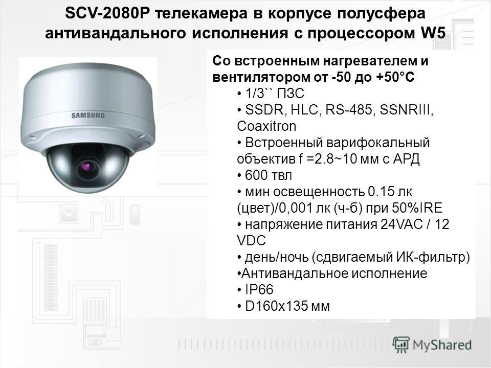 SCV-2080P телекамера в корпусе полусфера антивандального исполнения с процессором W5 Со встроенным нагревателем и вентилятором от -50 до +50°C 1/3`` ПЗС SSDR, HLC, RS-485, SSNRIII, Coaxitron Встроенный варифокальный объектив f =2.8~10 мм с АРД 600 тв