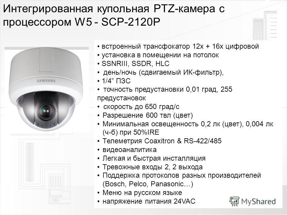 Интегрированная купольная PTZ-камера с процессором W5 - SCP-2120P встроенный трансфокатор 12 х + 16 х цифровой установка в помещении на потолок SSNRIII, SSDR, HLC день/ночь (сдвигаемый ИК-фильтр), 1/4 ПЗС точность предустановки 0,01 град, 255 предуст