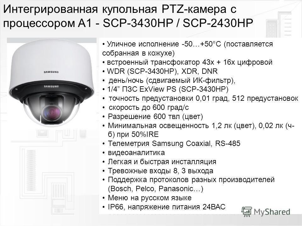 Интегрированная купольная PTZ-камера с процессором A1 - SCP-3430HP / SCP-2430HP Уличное исполнение -50…+50°С (поставляется собранная в кожухе) встроенный трансфокатор 43 х + 16 х цифровой WDR (SCP-3430HP), XDR, DNR день/ночь (сдвигаемый ИК-фильтр), 1