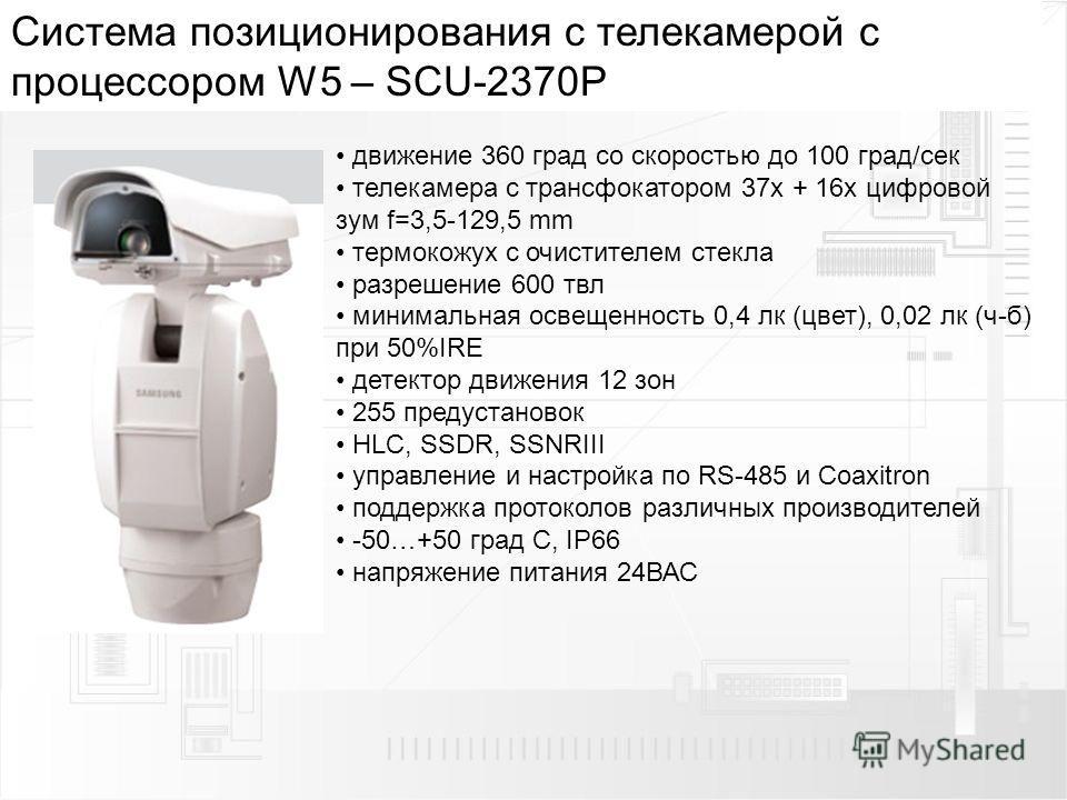 Cистема позиционирования с телекамерой с процессором W5 – SCU-2370P движение 360 град со скоростью до 100 град/сек телекамера с трансфокатором 37 х + 16x цифровой зум f=3,5-129,5 mm термокожух с очистителем стекла разрешение 600 твл минимальная освещ