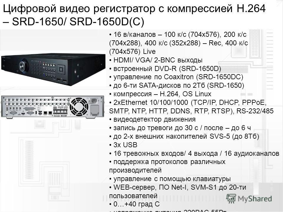 Цифровой видео регистратор с компрессией H.264 – SRD-1650/ SRD-1650D(С) 16 в/каналов – 100 к/с (704 х 576), 200 к/с (704 х 288), 400 к/с (352 х 288) – Rec, 400 к/с (704 х 576) Live HDMI/ VGA/ 2-BNC выходы встроенный DVD-R (SRD-1650D) управление по Co
