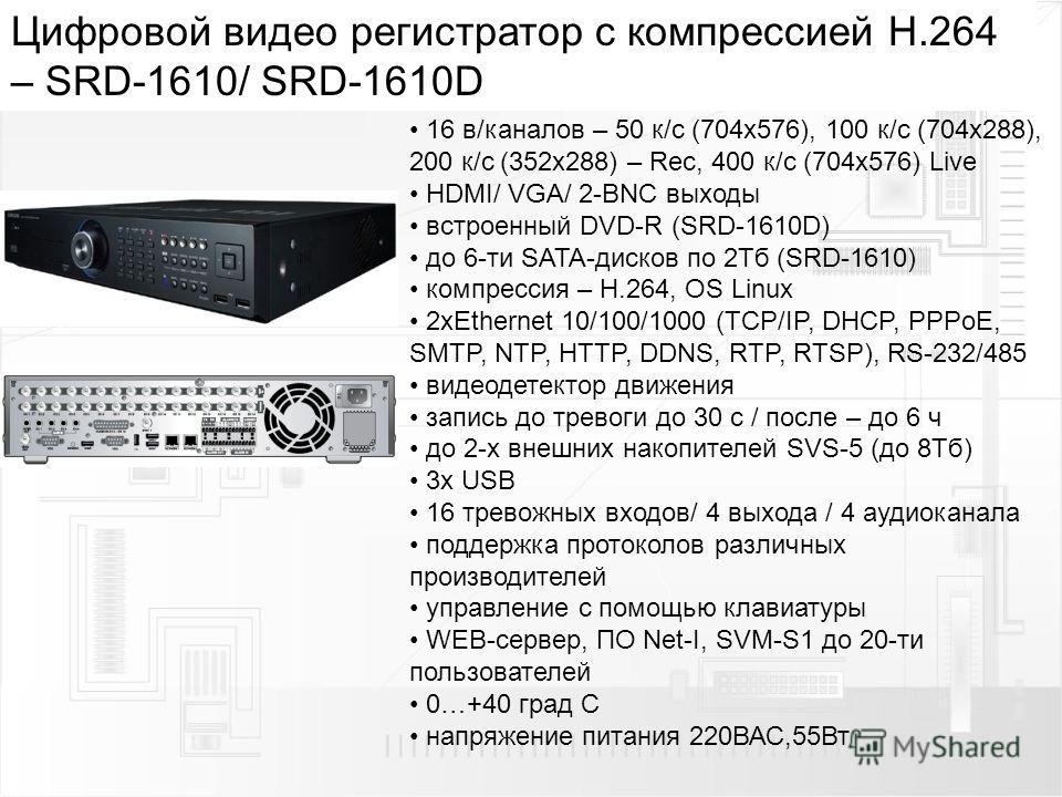Цифровой видео регистратор с компрессией H.264 – SRD-1610/ SRD-1610D 16 в/каналов – 50 к/с (704 х 576), 100 к/с (704 х 288), 200 к/с (352 х 288) – Rec, 400 к/с (704 х 576) Live HDMI/ VGA/ 2-BNC выходы встроенный DVD-R (SRD-1610D) до 6-ти SATA-дисков