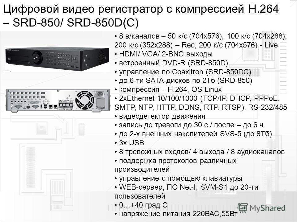 Цифровой видео регистратор с компрессией H.264 – SRD-850/ SRD-850D(C) 8 в/каналов – 50 к/с (704 х 576), 100 к/с (704 х 288), 200 к/с (352 х 288) – Rec, 200 к/с (704 х 576) - Live HDMI/ VGA/ 2-BNC выходы встроенный DVD-R (SRD-850D) управление по Coaxi
