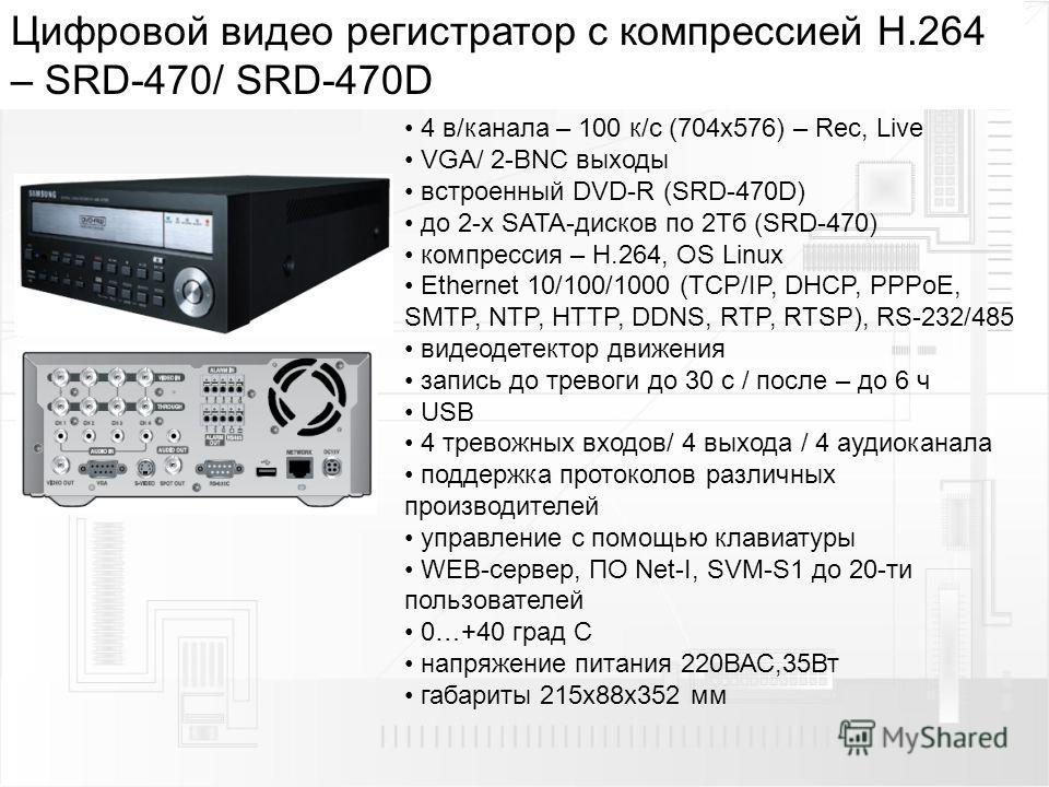 Цифровой видео регистратор с компрессией H.264 – SRD-470/ SRD-470D 4 в/канала – 100 к/с (704 х 576) – Rec, Live VGA/ 2-BNC выходы встроенный DVD-R (SRD-470D) до 2-х SATA-дисков по 2Тб (SRD-470) компрессия – H.264, OS Linux Ethernet 10/100/1000 (TCP/I