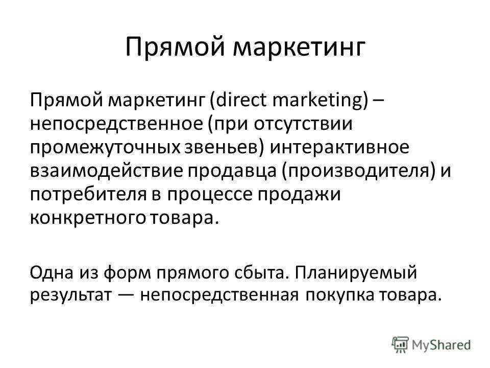 Прямой маркетинг Прямой маркетинг (direct marketing) – непосредственное (при отсутствии промежуточных звеньев) интерактивное взаимодействие продавца (производителя) и потребителя в процессе продажи конкретного товара. Одна из форм прямого сбыта. План