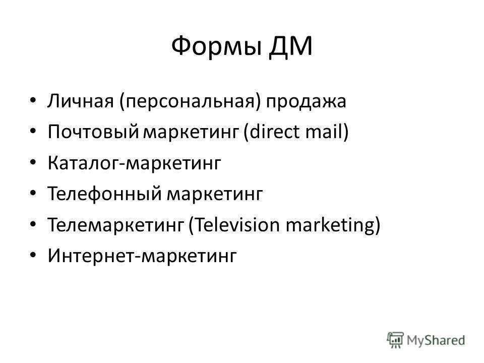 Формы ДМ Личная (персональная) продажа Почтовый маркетинг (direct mail) Каталог-маркетинг Телефонный маркетинг Телемаркетинг (Television marketing) Интернет-маркетинг