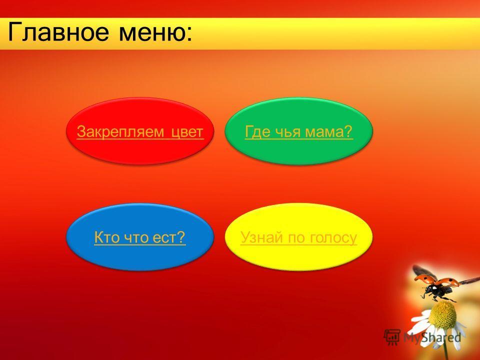 Главное меню: Закрепляем цвет Где чья мама? Кто что ест? Узнай по голосу