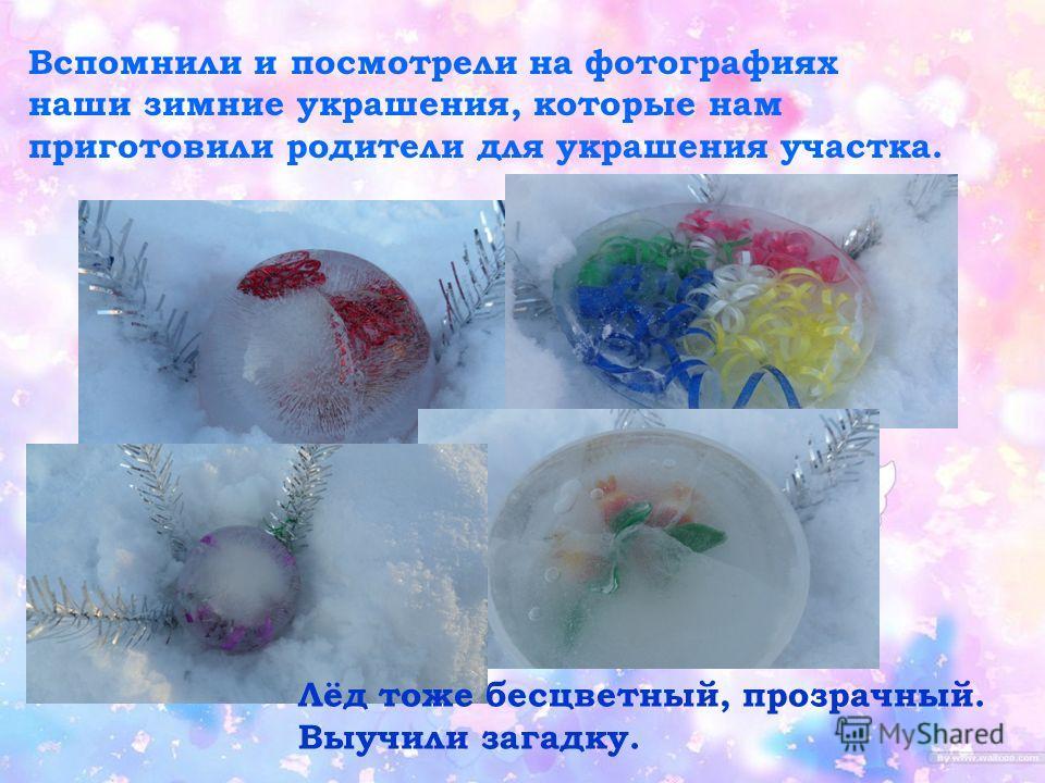 Вспомнили и посмотрели на фотографиях наши зимние украшения, которые нам приготовили родители для украшения участка. Лёд тоже бесцветный, прозрачный. Выучили загадку.