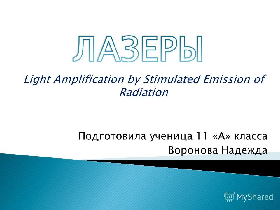 Light Amplification by Stimulated Emission of Radiation Подготовила ученица 11 «А» класса Воронова Надежда