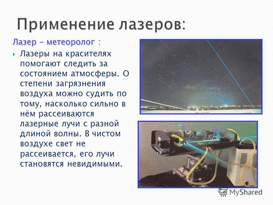 Лазер – метеоролог : Лазеры на красителях помогают следить за состоянием атмосферы. О степени загрязнения воздуха можно судить по тому, насколько сильно в нём рассеиваются лазерные лучи с разной длиной волны. В чистом воздухе свет не рассеивается, ег
