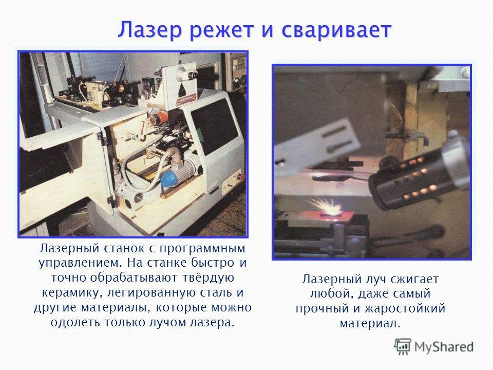 Лазер режет и сваривает Лазерный станок с программным управлением. На станке быстро и точно обрабатывают твёрдую керамику, легированную сталь и другие материалы, которые можно одолеть только лучом лазера. Лазерный луч сжигает любой, даже самый прочны