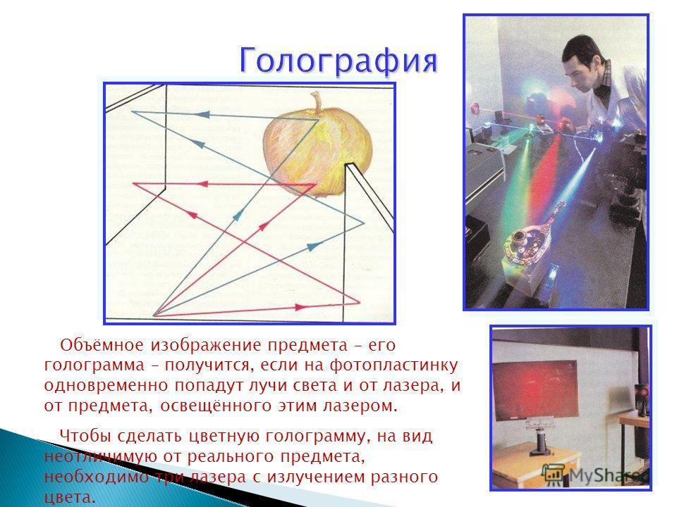 Объёмное изображение предмета – его голограмма – получится, если на фотопластинку одновременно попадут лучи света и от лазера, и от предмета, освещённого этим лазером. Чтобы сделать цветную голограмму, на вид неотличимую от реального предмета, необхо