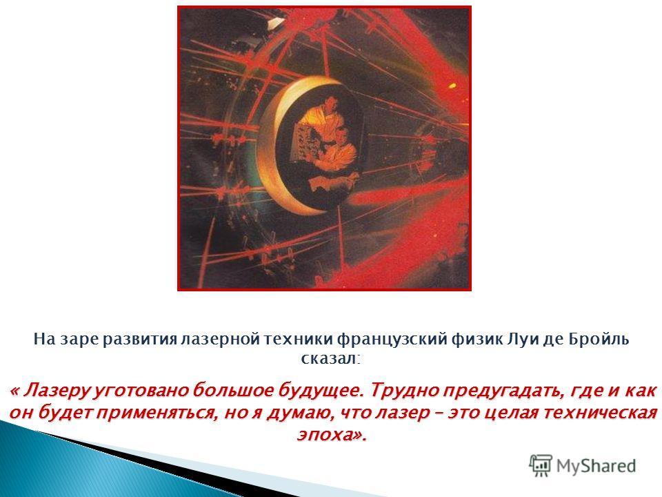 На заре развития лазерной техники французский физик Луи де Бройль сказал: « Лазеру уготовано большое будущее. Трудно предугадать, где и как он будет применяться, но я думаю, что лазер – это целая техническая эпоха».