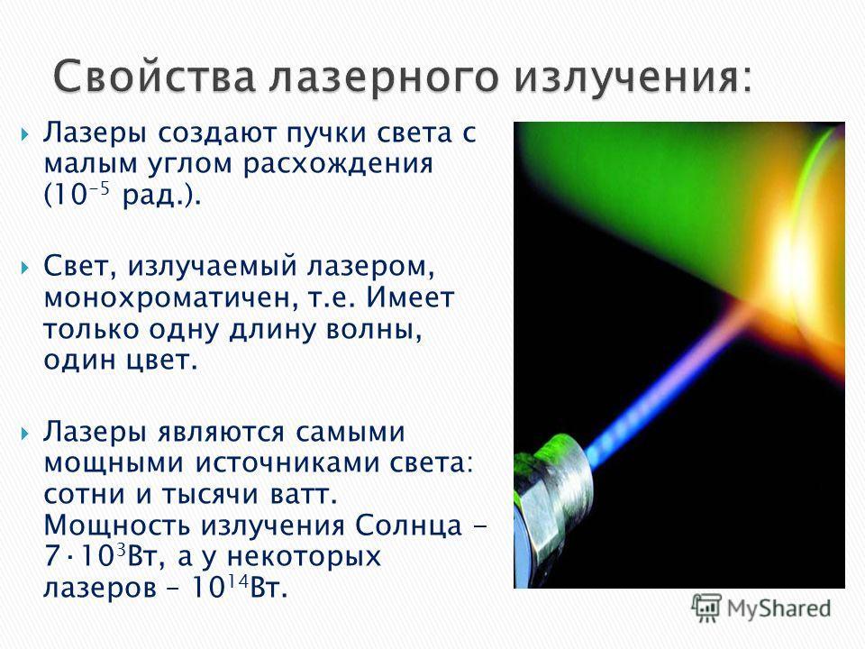 Лазеры создают пучки света с малым углом расхождения (10 -5 рад.). Свет, излучаемый лазером, монохроматичен, т.е. Имеет только одну длину волны, один цвет. Лазеры являются самыми мощными источниками света: сотни и тысячи ватт. Мощность излучения Солн