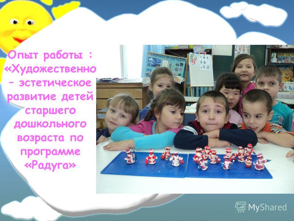 Опыт работы : «Художественно – эстетическое развитие детей старшего дошкольного возраста по программе «Радуга»