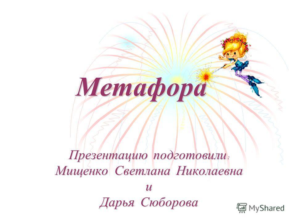 Метафора Презентацию подготовили : Мищенко Светлана Николаевна и Дарья Сюборова