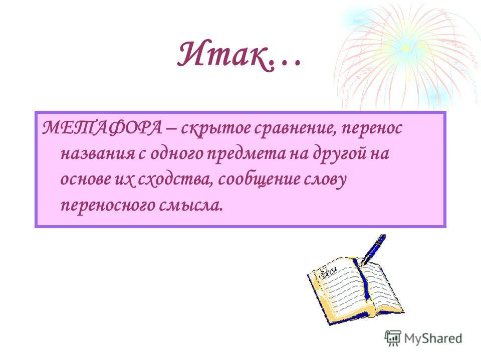 Итак… МЕТАФОРА – скрытое сравнение, перенос названия с одного предмета на другой на основе их сходства, сообщение слову переносного смысла.
