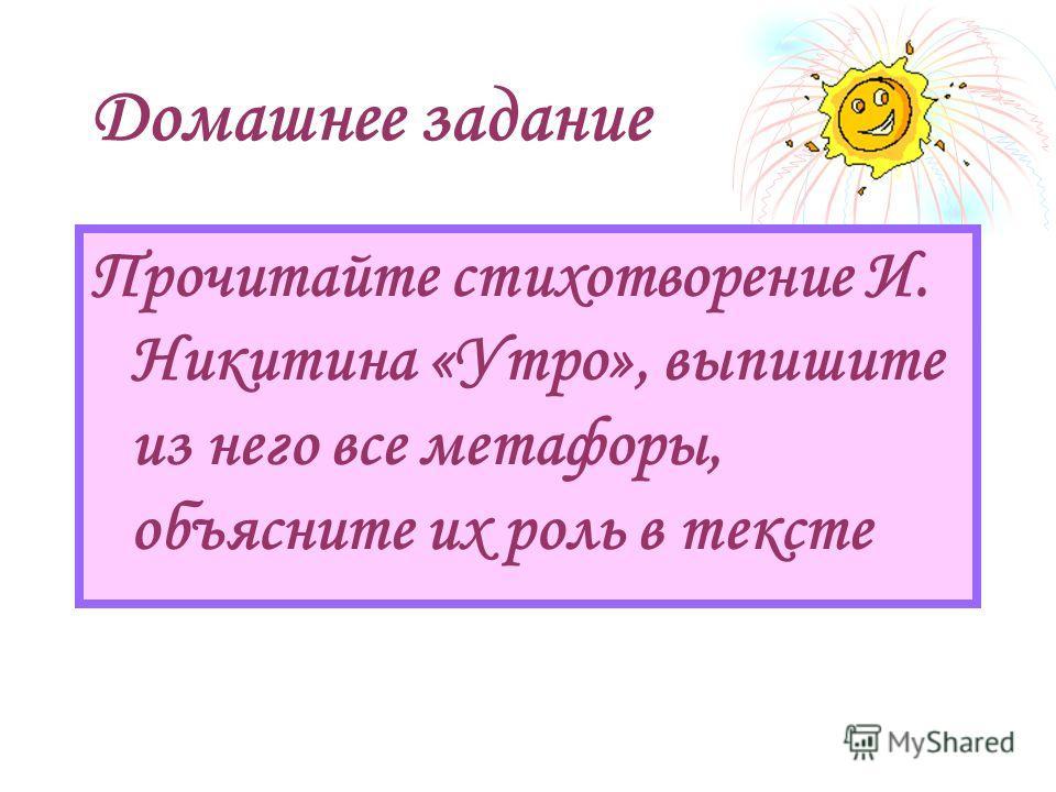 Домашнее задание Прочитайте стихотворение И. Никитина «Утро», выпишите из него все метафоры, объясните их роль в тексте