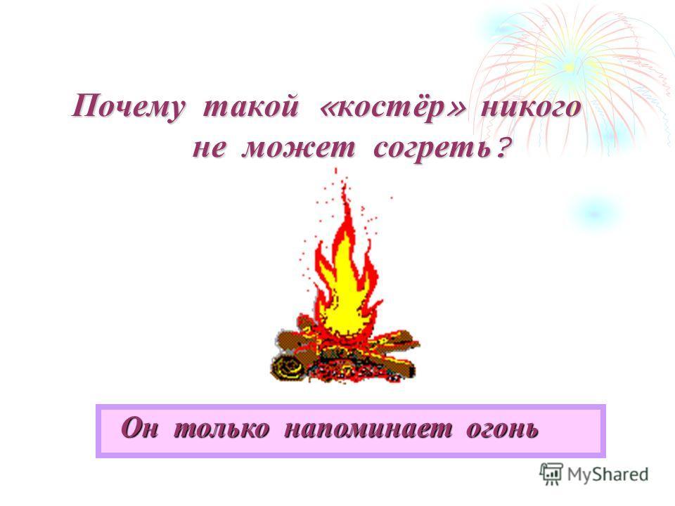 Почему такой « костёр » никого не может согреть ? Он только напоминает огонь