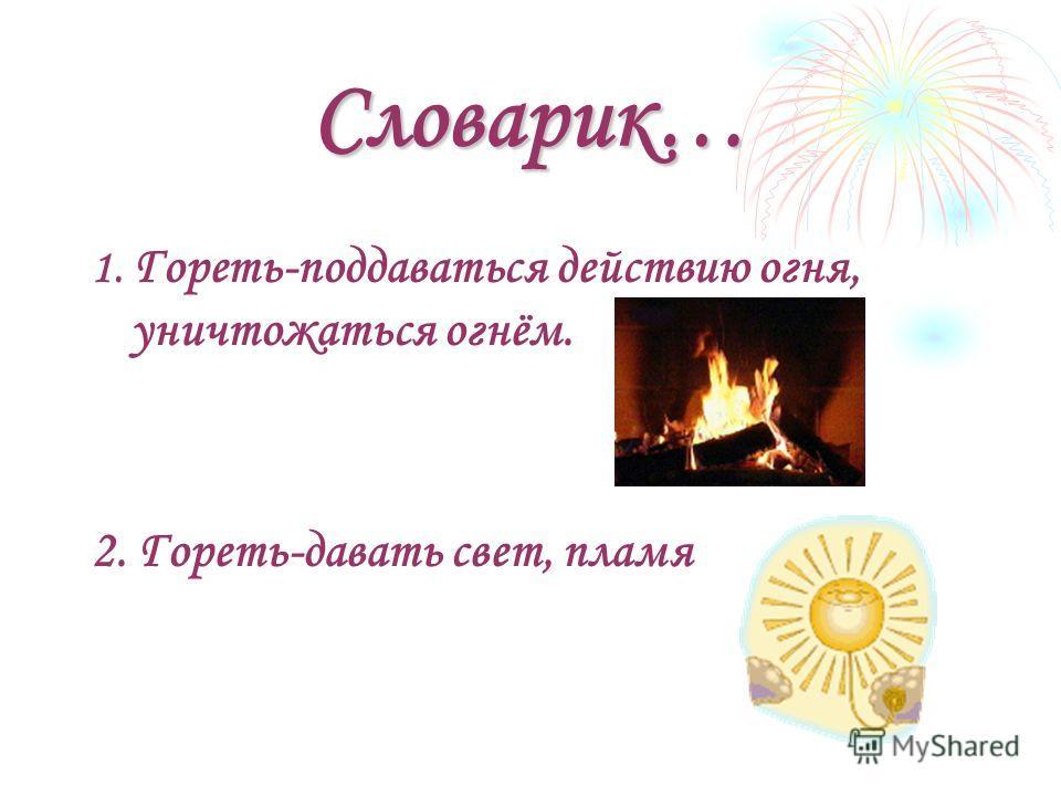 Словарик… 1. Гореть-поддаваться действию огня, уничтожаться огнём. 2. Гореть-давать свет, пламя