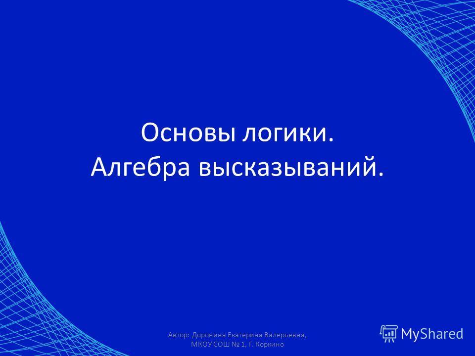 Автор: Доронина Екатерина Валерьевна, МКОУ СОШ 1, Г. Коркино Основы логики. Алгебра высказываний.
