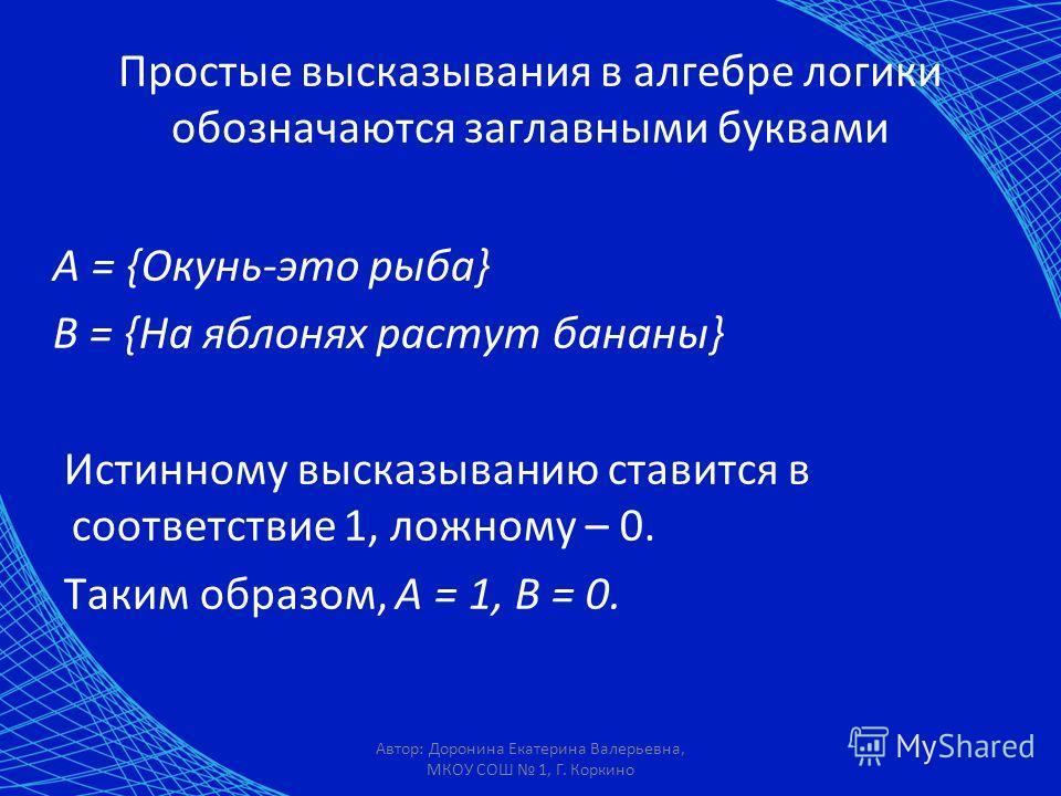 Автор: Доронина Екатерина Валерьевна, МКОУ СОШ 1, Г. Коркино Простые высказывания в алгебре логики обозначаются заглавными буквами А = {Окунь-это рыба} В = {На яблонях растут бананы} Истинному высказыванию ставится в соответствие 1, ложному – 0. Таки