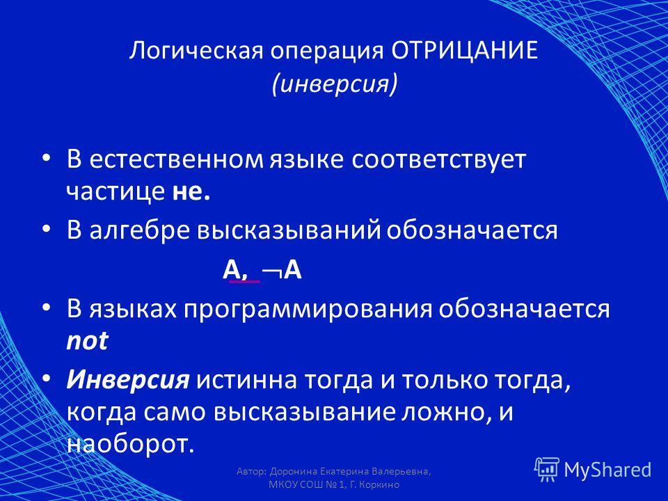 Автор: Доронина Екатерина Валерьевна, МКОУ СОШ 1, Г. Коркино Логическая операция ОТРИЦАНИЕ (инверсия) В естественном языке соответствует частице не. В алгебре высказываний обозначается А, А В языках программирования обозначается not Инверсия истинна