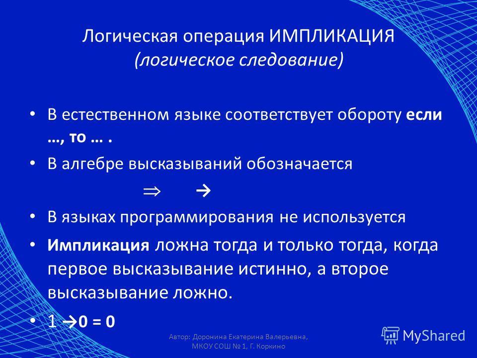 Автор: Доронина Екатерина Валерьевна, МКОУ СОШ 1, Г. Коркино Логическая операция ИМПЛИКАЦИЯ (логическое следование) В естественном языке соответствует обороту если …, то …. В алгебре высказываний обозначается В языках программирования не используется