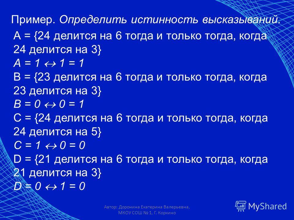Автор: Доронина Екатерина Валерьевна, МКОУ СОШ 1, Г. Коркино Пример. Определить истинность высказываний. А = {24 делится на 6 тогда и только тогда, когда 24 делится на 3} А = 1 1 = 1 В = {23 делится на 6 тогда и только тогда, когда 23 делится на 3} В