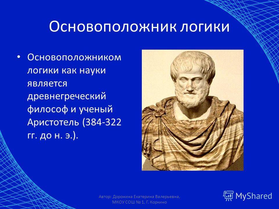 Автор: Доронина Екатерина Валерьевна, МКОУ СОШ 1, Г. Коркино Основоположником логики как науки является древнегреческий философ и ученый Аристотель (384-322 гг. до н. э.). Основоположник логики