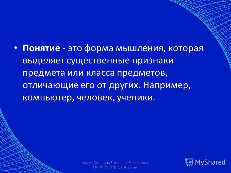 Автор: Доронина Екатерина Валерьевна, МКОУ СОШ 1, Г. Коркино Понятие - это форма мышления, которая выделяет существенные признаки предмета или класса предметов, отличающие его от других. Например, компьютер, человек, ученики.