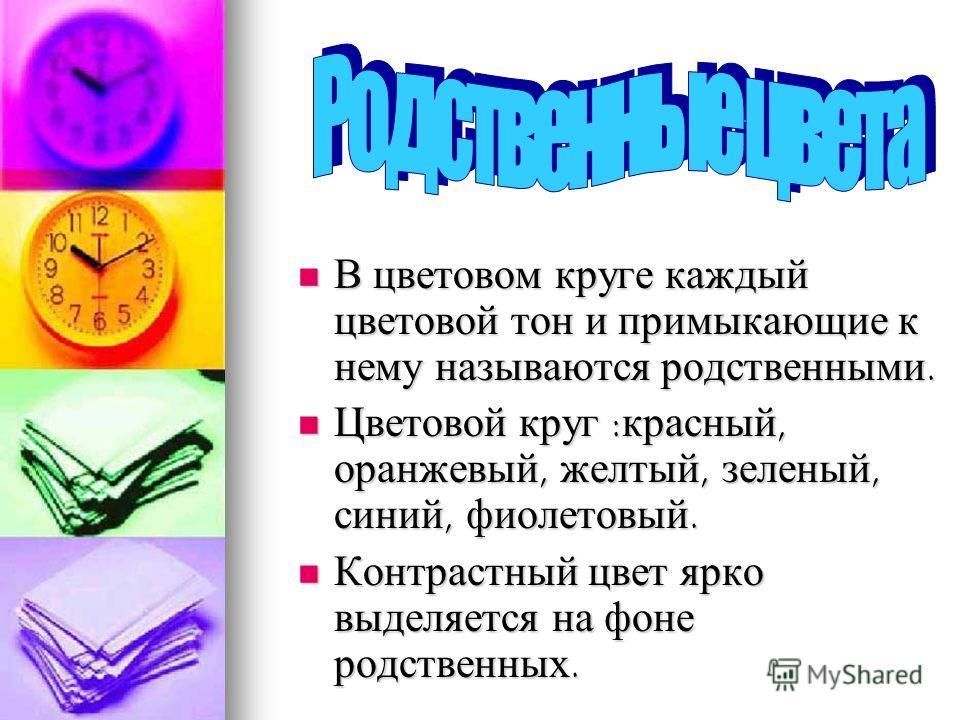 В цветовом круге каждый цветовой тон и примыкающие к нему называются родственными. В цветовом круге каждый цветовой тон и примыкающие к нему называются родственными. Цветовой круг :красный, оранжевый, желтый, зеленый, синий, фиолетовый. Цветовой круг