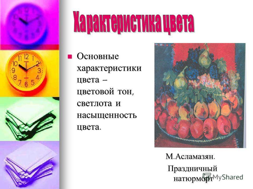 Основные характеристики цвета – цветовой тон, светлота и насыщенность цвета. Основные характеристики цвета – цветовой тон, светлота и насыщенность цвета. М.Асламазян. Праздничный натюрморт