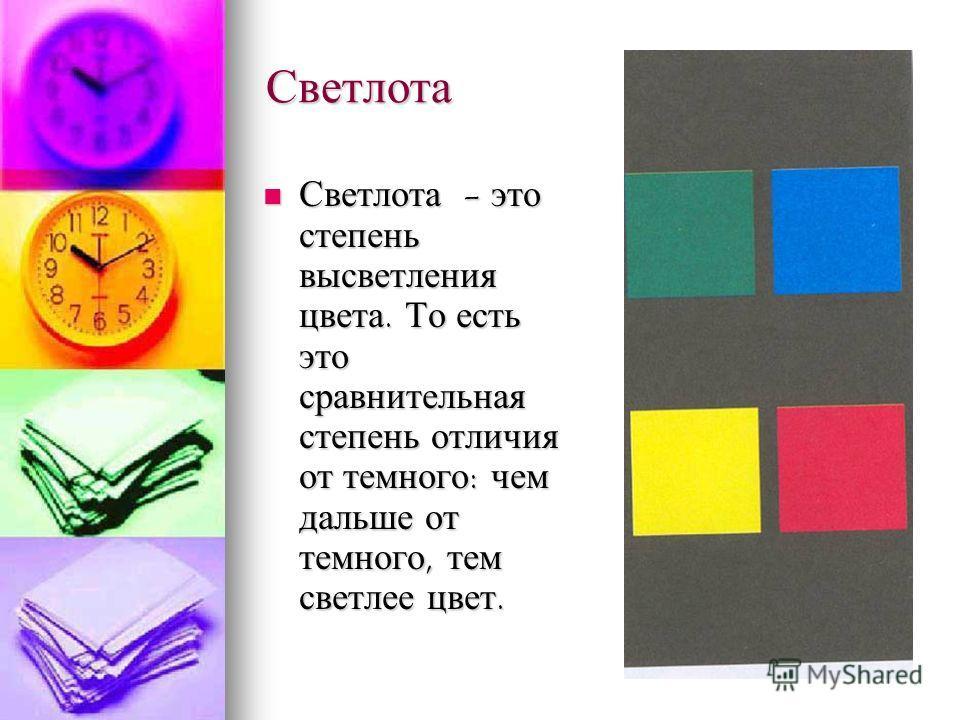 Светлота Светлота - это степень высветления цвета. То есть это сравнительная степень отличия от темного: чем дальше от темного, тем светлее цвет. Светлота - это степень высветления цвета. То есть это сравнительная степень отличия от темного: чем даль