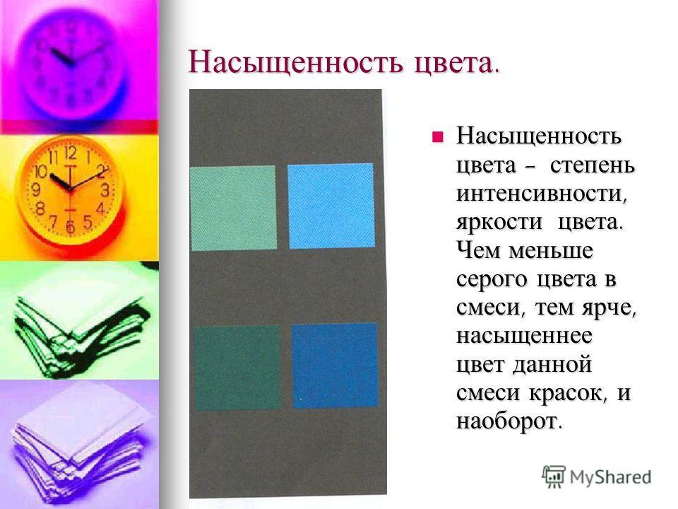Насыщенность цвета. Насыщенность цвета - степень интенсивности, яркости цвета. Чем меньше серого цвета в смеси, тем ярче, насыщеннее цвет данной смеси красок, и наоборот. Насыщенность цвета - степень интенсивности, яркости цвета. Чем меньше серого цв