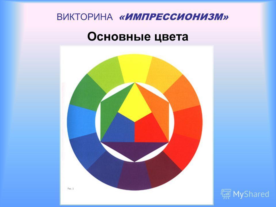ВИКТОРИНА «ИМПРЕССИОНИЗМ» Основные цвета