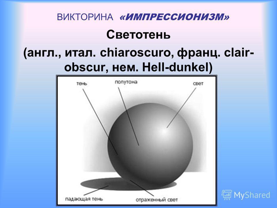 ВИКТОРИНА «ИМПРЕССИОНИЗМ» Светотень (англ., итал. chiaroscuro, франц. clair- obscur, нем. Hell-dunkel)